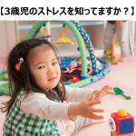 【3歳児のストレスを知ってますか?】