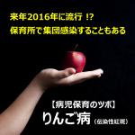 【妊婦さんは特に注意が必要な「りんご病」】次の流行は、来年2016年!?