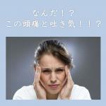 【正体不明の頭痛と吐き気・・原因は!?】