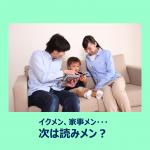 【イクメン、家事メン・・・次は読みメン?】