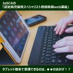 JaSCAのweb講座、タブレット端末で受講できるのは●●のおかげ?