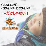 【インフルエンザ、感染性胃腸炎…だけじゃない!】冬の感染症対策