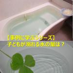 【事例に学ぶシリーズ】子どもが溺れる水の量は?