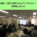 【速報】初めての大阪開催!第12回保育スキルアップ・オープンセミナーを開催しました!