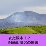 また熊本!?阿蘇山噴火の影響