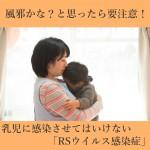風邪かな?と思ったら要注意!乳児に感染させてはいけない「RSウイルス感染症」